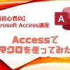 【第6回】Accessでマクロを使ってみた【Access超初心者講座】