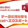 【第5回】データ処理結果をExcelへエクスポートする【Access超初心者講座】
